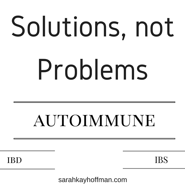 Solutions Not Problems. IBS. IBD. Autoimmune. Sarahkayhoffman.com