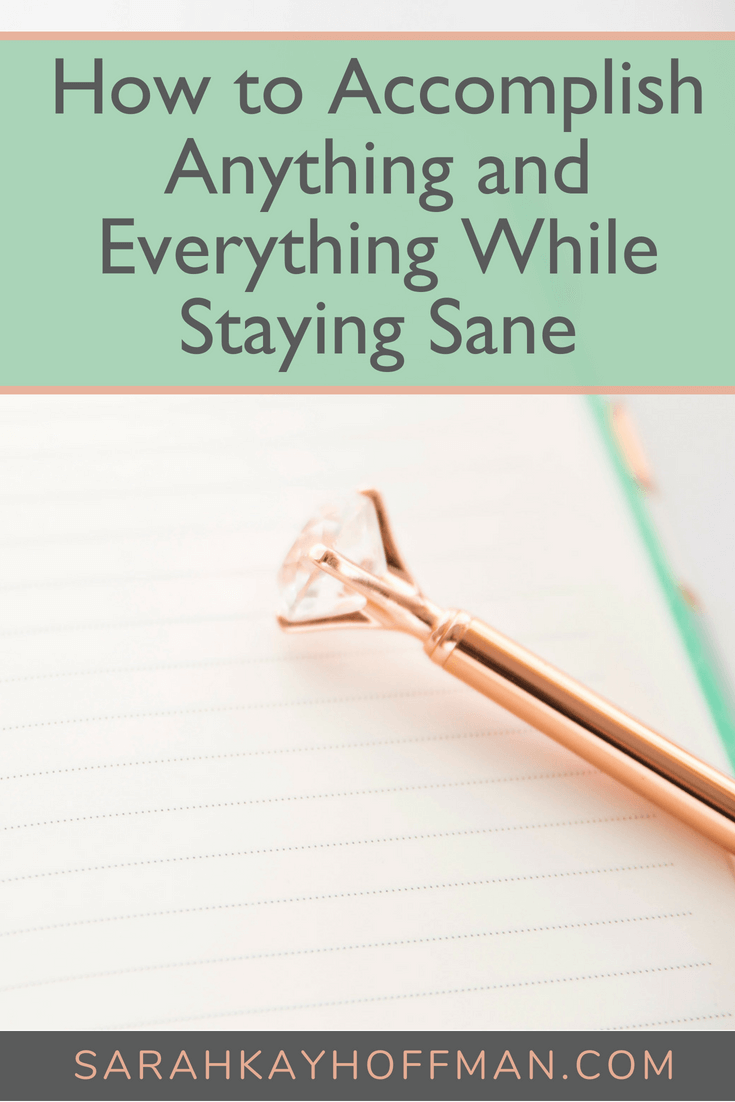 How to Accomplish Anything and Everything While Staying Sane www.sarahkayhoffman.com #inspire #motivation #healthyliving #goals #goalsetting