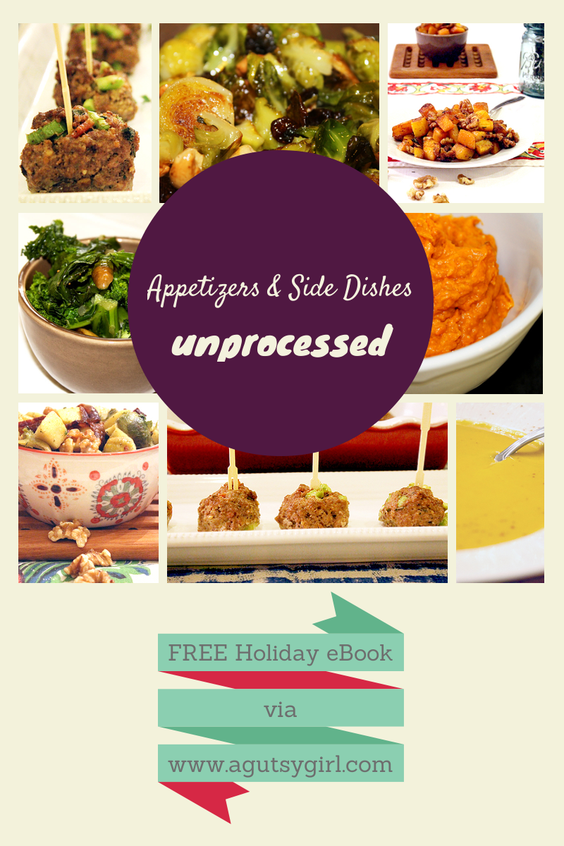 Appetizers and Side Dishes. Download the Holiday 2013: Unprocessed, A Gutsy Girl Presents a Collection of Unprocessed Holiday Recipes for FREE via www.agutsygirl.com