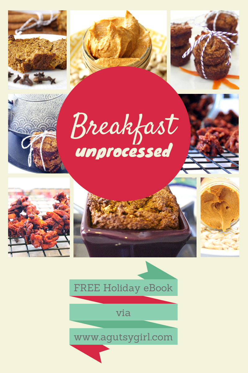 A 2013 Collection of Unprocessed Holiday Recipes. Breakfast. Download the Holiday 2013: Unprocessed, A Gutsy Girl Presents a Collection of Unprocessed Holiday Recipes for FREE via www.agutsygirl.com