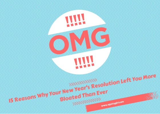 15 Reasons Why Your New Year's Resolution Left You More Bloated Than Ever www.agutsygirl.com