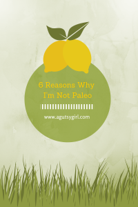 6 Reasons Why I'm Not Paleo via www.agutsygirl.com #Paleo