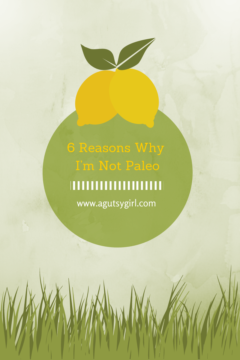 6 Reasons Why I'm Not Paleo via www.agutsygirl.com#paleo #guthealth #healthyliving #paleodiet