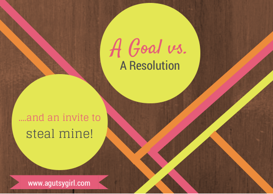 A Goal vs A Resolution and an invite to steal mine www.agutsygirl.com #NewYear #Goals