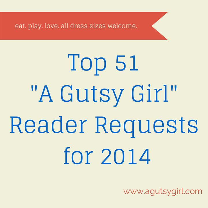 Top 51 -A Gutsy Girl- Reader Requests for 2014 eat. play. love. via www.agutsygirl.com