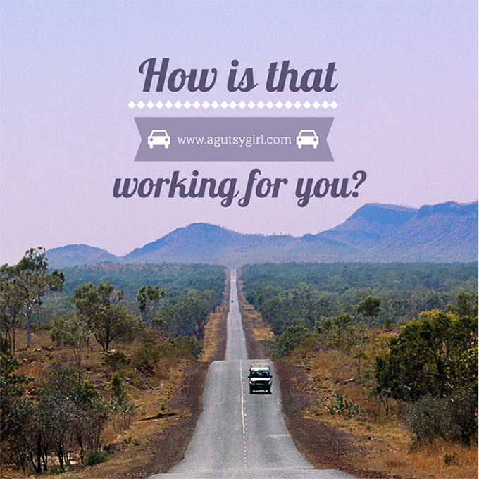 How is that working for you? Ask yourself these 6 questions. via www.agutsygirl.com #quote #motivation #inspire