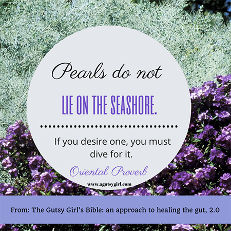 Pearls do not lie on the seashore. via www.agutsygirl.com The Gutsy Girl's Bible an approach to healing the gut 2.0