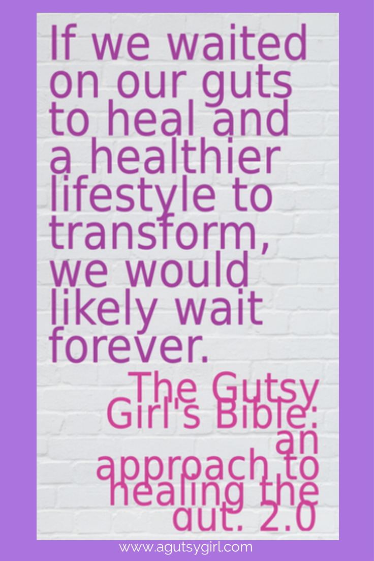 www.agutsygirl.com If we waited on our guts to heal....
