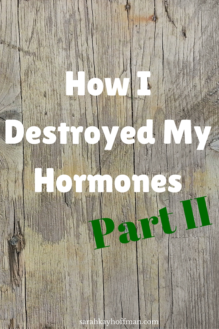 How I Destroyed My Hormones, Part II sarahkayhoffman.com