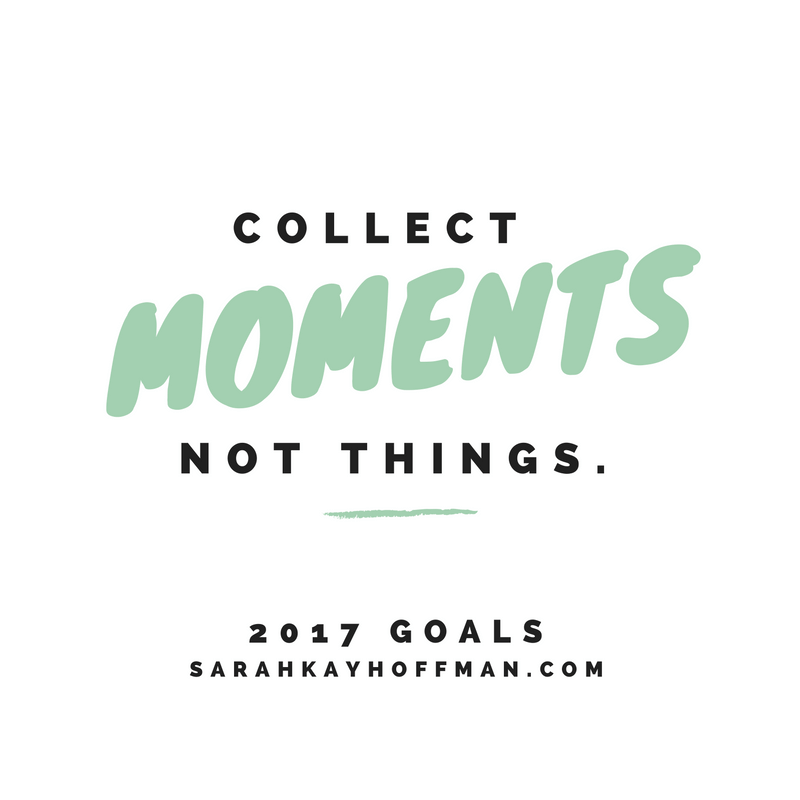 Experience Not Things 2017 Personal Goals Collect Moments Not Things Quote Quotes sarahkayhoffman.com