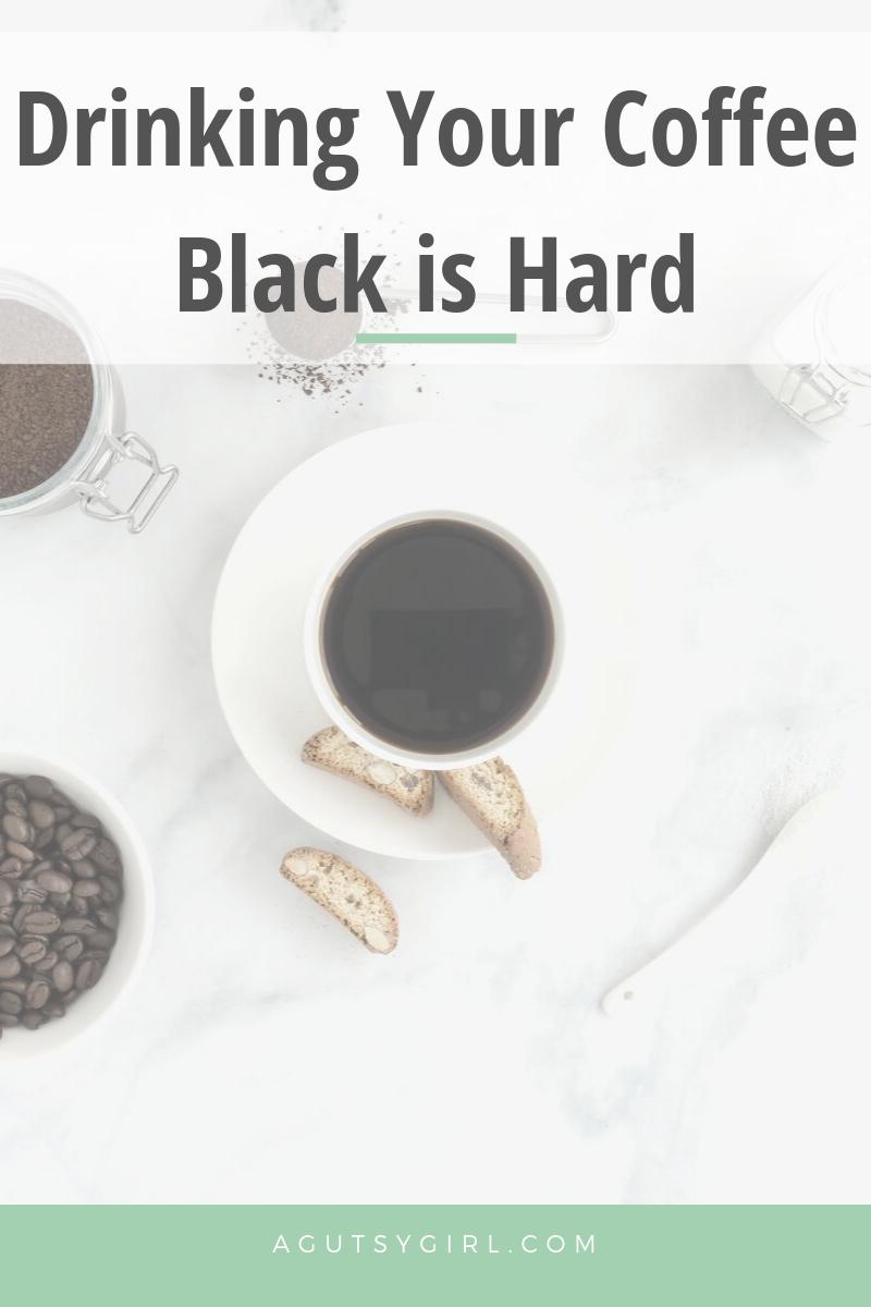 Drinking Your Coffee Black is Hard agutsygirl.com #coffee #blackcoffee #youdoyou #whole30