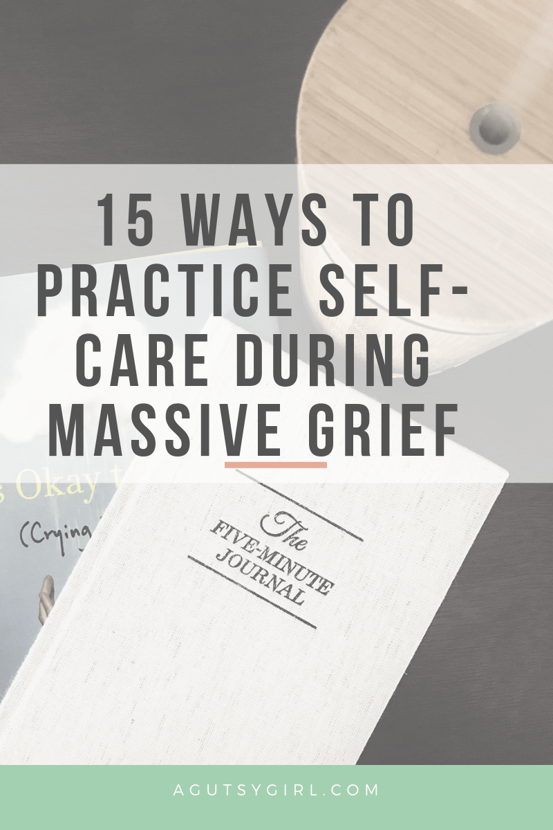 Self Care During Massive Grief agutsygirl.com #grief #selfcare #healthyliving 15 ways to practice