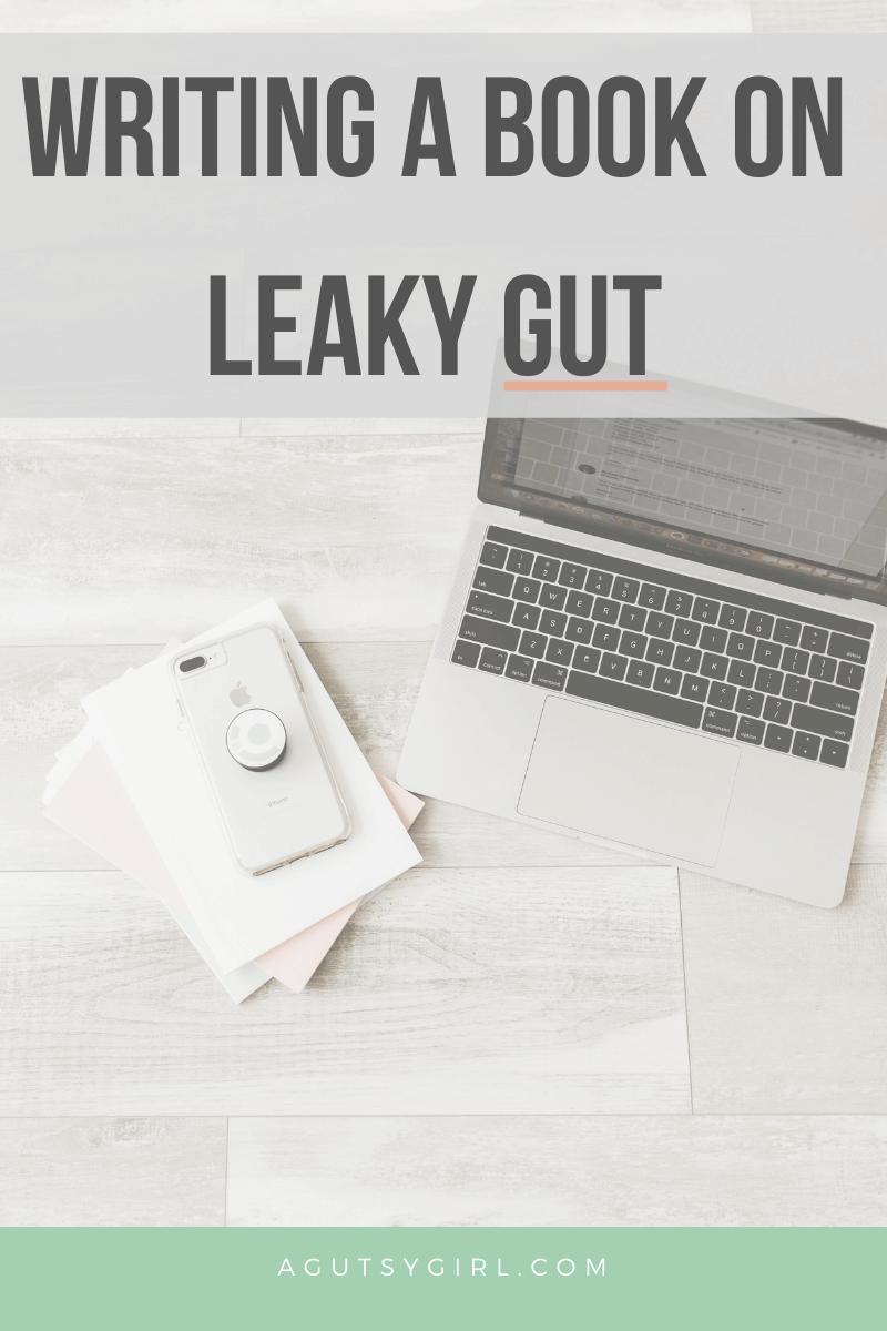 Writing a Book on Leaky Gut agutsygirl.com #leakygut #leakygutdiet #book